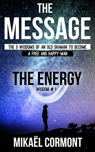 The Message: The 3 Wisdoms of an Old Shaman (Book 1 – The Human Spiritual Energy)