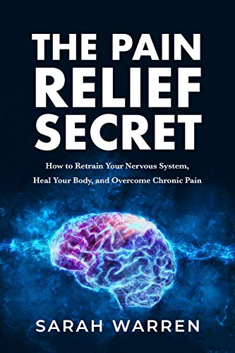 The Pain Relief Secret: How to Retrain Your Nervous System, Heal Your Body, and Overcome Chronic Pain