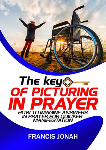 The Key Of Picturing In Prayer: How To Imagine Answers In Prayer For Quicker Manifestation