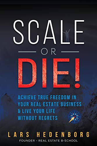 Free: Scale or Die!: Achieve True Freedom in Your Real Estate Business & Live Your Life Without Regrets