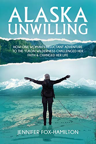 Alaska Unwilling: How One Woman's Reluctant Adventure to the Yukon Wilderness Challenged Her Faith & Changed Her Life