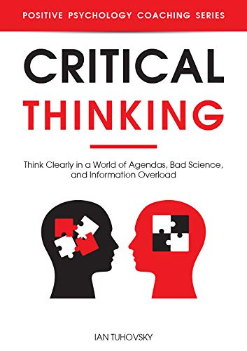 Critical Thinking: Think Clearly in a World of Agendas, Bad Science, and Information Overload