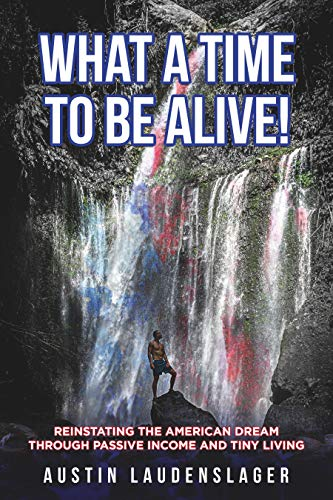 Free: What a Time to Be Alive!: Reinstating the American Dream Through Passive Income and Tiny Living
