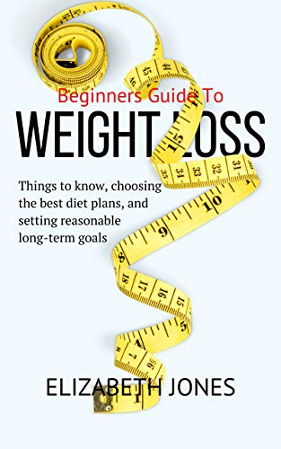 Weight Loss Beginners guide: Things to Know, Choosing the Best Diet Plans, and Setting Reasonable Long-Term Goals