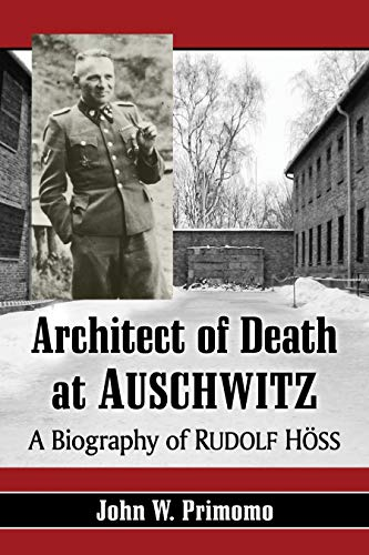 Architect of Death at Auschwitz: A Biography of Rudolf Höss