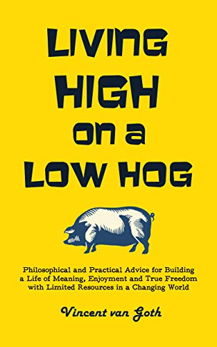 Free: Living High on a Low Hog: Philosophical and Practical Advice for Building a Life of Meaning, Enjoyment and True Freedom with Limited Resources in a Changing World