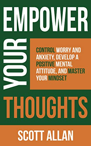 Empower Your Thoughts: Control Worry and Anxiety, Develop a Positive Mental Attitude, and Master Your Mindset