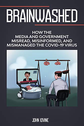 Brainwashed: How the Media and Government Misread, Misinformed and Mismanaged the COVID-19 Virus