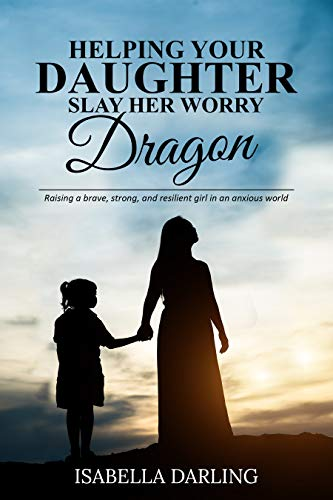Helping Your Daughter Slay Her 'Worry Dragon': Raising a Brave, Strong, and Resilient Girl In a Anxious World