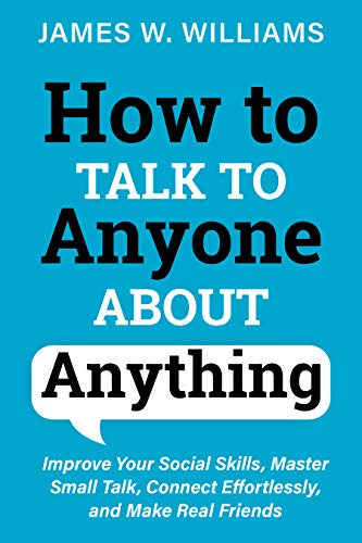 How to Talk to Anyone About Anything: Improve Your Social Skills, Master Small Talk, Connect Effortlessly, and Make Real Friends