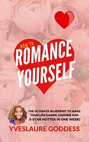 Free: How To Romance Yourself: The Ultimate Blueprint to Make Your Life Easier, Happier and 5-Star HOTTER in One Week!