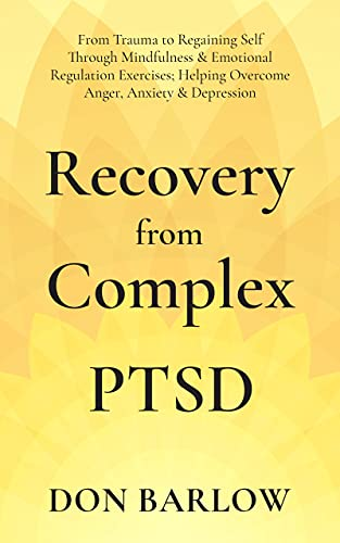Recovery from Complex PTSD: From Trauma to Regaining Self Through Mindfulness & Emotional Regulation Exercises; Helping Overcome Anger, Anxiety & Depression