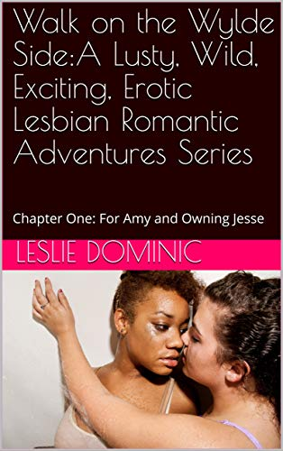 Free: Walk on the Wylde Side: A Lusty, Wild, Exciting, Erotic Lesbian Romantic Adventures Series: Chapter One: For Amy and Owning Jesse