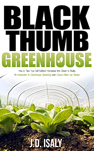 Black Thumb Greenhouse: How to Take Your Self-Sufficient Homestead from Dream to Reality – An Introduction to Greenhouse Gardening Even Cactus-Killers Can Complete