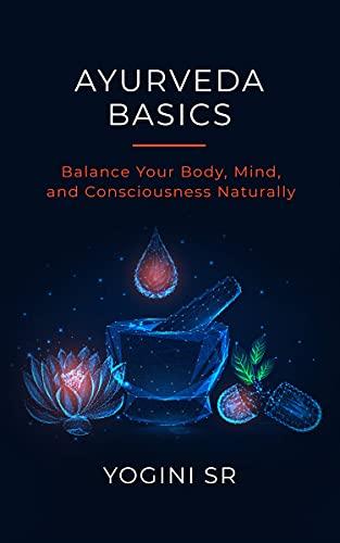 Ayurveda Basics: Balance Your Body, Mind, and Consciousness Naturally