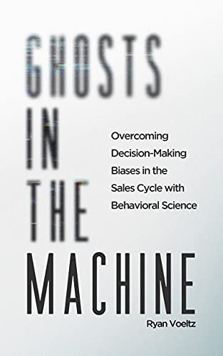 Ghosts in the Machine: Overcoming Decision-Making Bias in the Sales Cycle with Behavioral Science