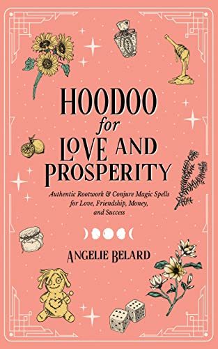 Hoodoo for Love and Prosperity: Authentic Rootwork & Conjure Magic Spells for Love, Friendship, Money, and Success
